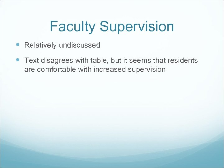 Faculty Supervision Relatively undiscussed Text disagrees with table, but it seems that residents are