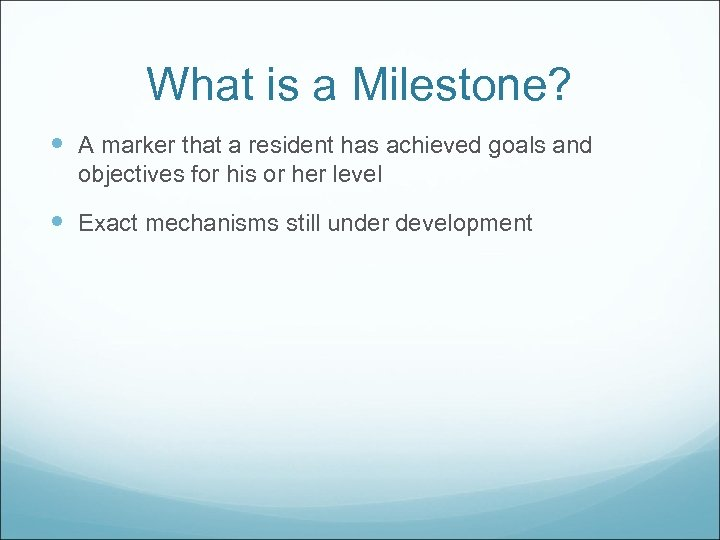 What is a Milestone? A marker that a resident has achieved goals and objectives