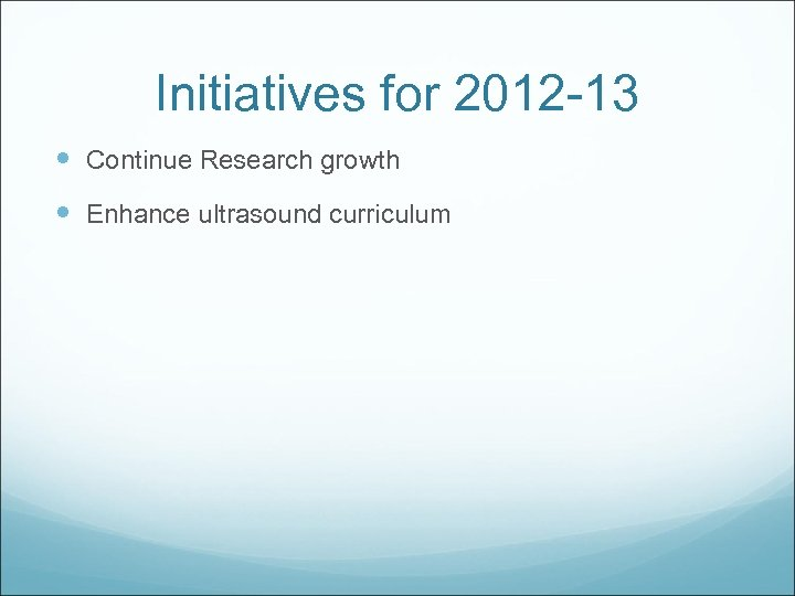 Initiatives for 2012 -13 Continue Research growth Enhance ultrasound curriculum