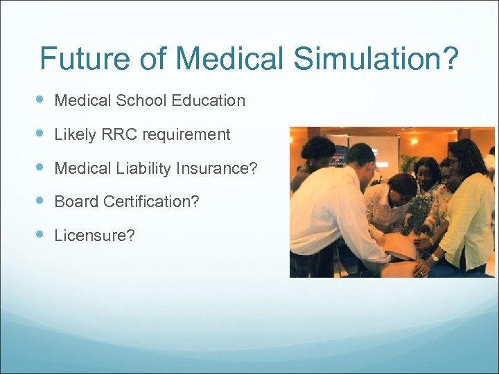 Future of Medical Simulation? Medical School Education Likely RRC requirement Medical Liability Insurance? Board