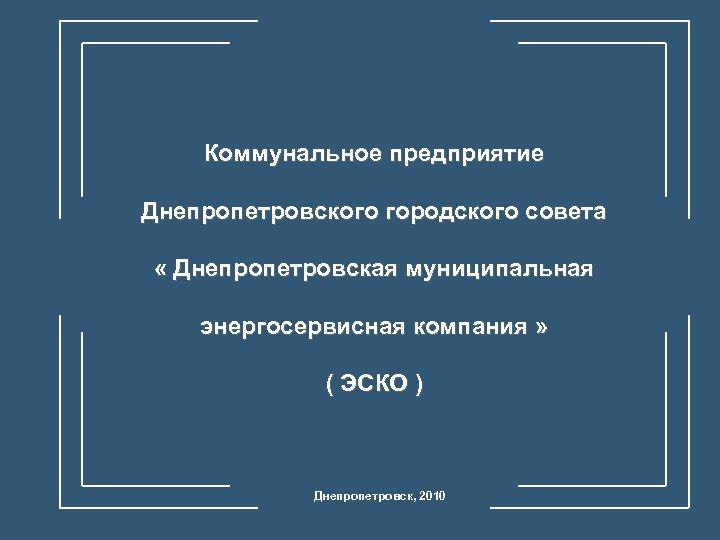 Коммунальное предприятие Днепропетровского городского совета « Днепропетровская муниципальная энергосервисная компания » ( ЭСКО )