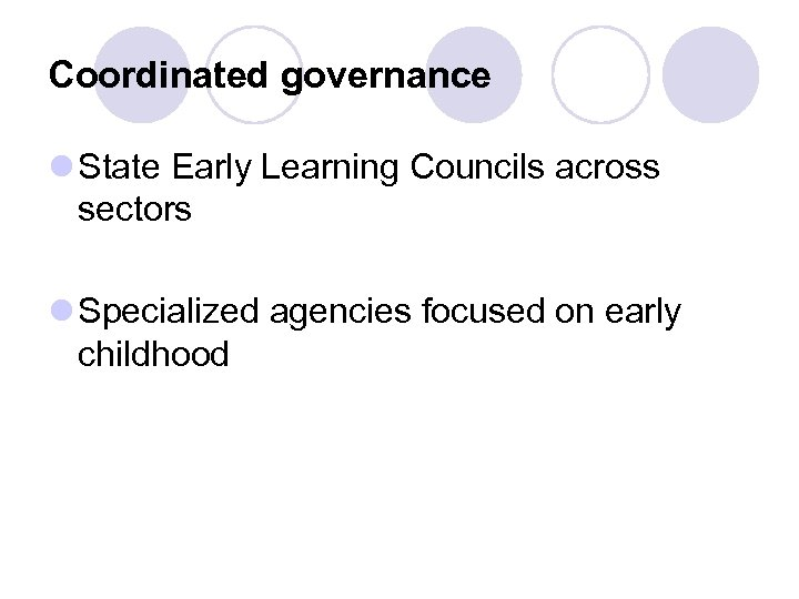 Coordinated governance l State Early Learning Councils across sectors l Specialized agencies focused on