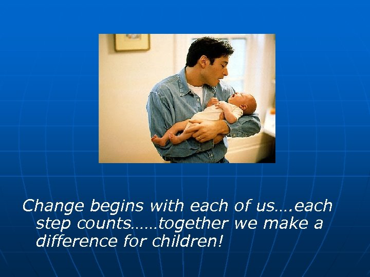 Change begins with each of us…. each step counts……together we make a difference for