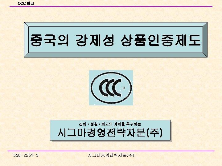 CCC 마크 중국의 강제성 상품인증제도 신뢰 • 성실 • 최고의 가치를 추구하는 시그마경영전략자문(주) 558
