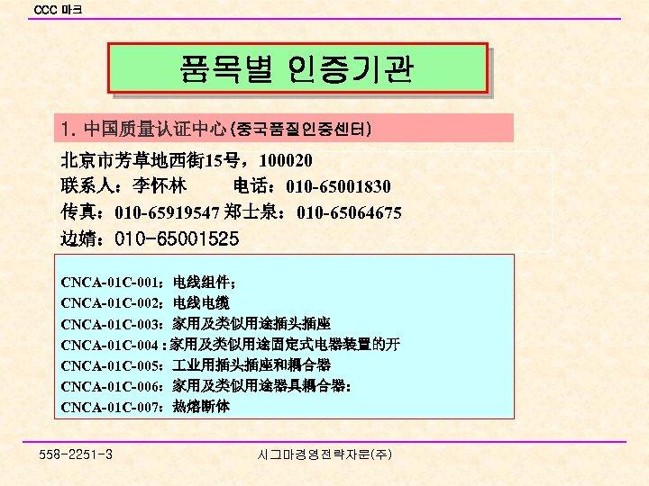 CCC 마크 품목별 인증기관 1. 中国质量认证中心 (중국품질인증센터) 北京市芳草地西街 15号,100020 联系人:李怀林 电话: 010 -65001830 传真: