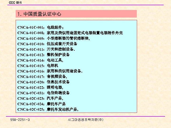 CCC 마크 1. 中国质量认证中心 CNCA-01 C-001:电线组件; CNCA-01 C-008:家用及类似用途固定式电器装置电器附件外壳 CNCA-01 C-009:小型熔断器的管状熔断体, CNCA-01 C-010:低压成套开关设备 CNCA-01 C-011:开关和控制设备.