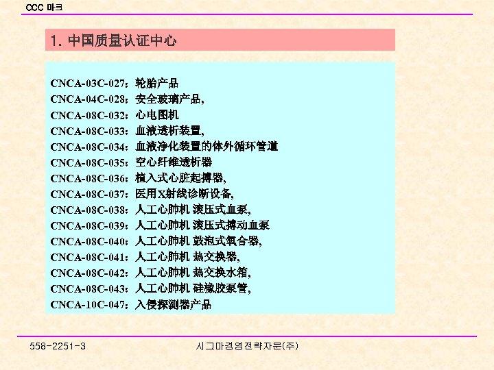 CCC 마크 1. 中国质量认证中心 CNCA-03 C-027:轮胎产品 CNCA-04 C-028:安全玻璃产品, CNCA-08 C-032:心电图机 CNCA-08 C-033:血液透析装置, CNCA-08 C-034:血液净化装置的体外循环管道