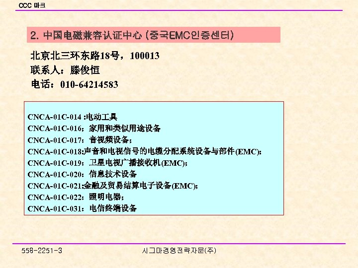 CCC 마크 2. 中国电磁兼容认证中心 (중국EMC인증센터) 北京北三环东路 18号,100013 联系人:滕俊恒 电话: 010 -64214583 CNCA-01 C-014 :
