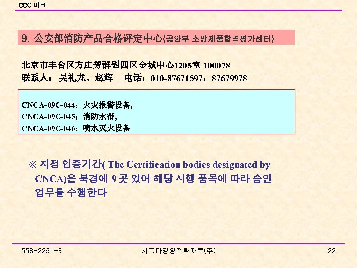 CCC 마크 9. 公安部消防产品合格评定中心(공안부 소방제품합격평가센터) 北京市丰台区方庄芳群원 四区金城中心1205室 100078 联系人: 吴礼龙、赵辉 电话: 010 -87671597,87679978 CNCA-09