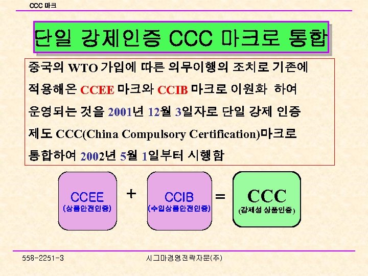 CCC 마크 단일 강제인증 CCC 마크로 통합 중국의 WTO 가입에 따른 의무이행의 조치로 기존에