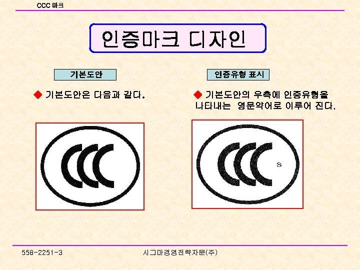 CCC 마크 인증마크 디자인 기본도안 인증유형 표시 ◆ 기본도안은 다음과 같다. 558 -2251 -3