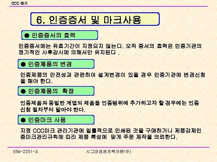 CCC 마크 6. 인증증서 및 마크사용 ● 인증증서의 효력 인증증서에는 유효기간이 지정되지 않는다. 오직