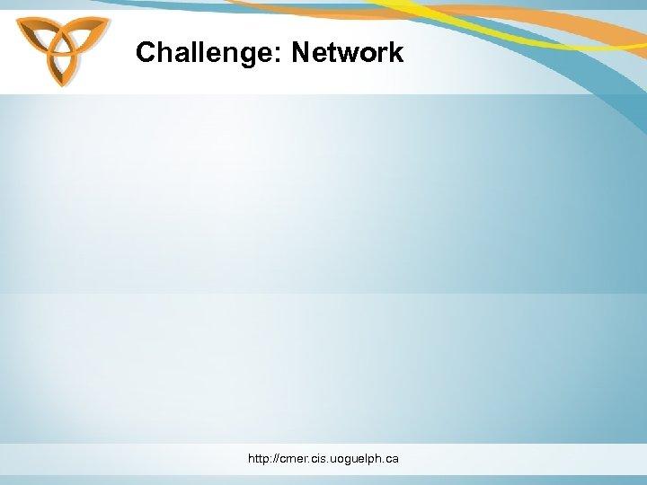 Challenge: Network http: //cmer. cis. uoguelph. ca