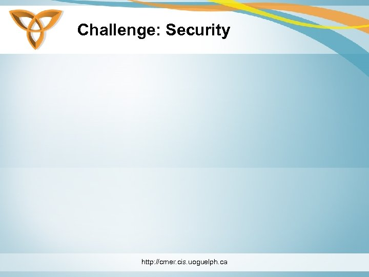 Challenge: Security http: //cmer. cis. uoguelph. ca