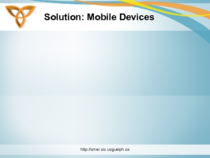 Solution: Mobile Devices http: //cmer. cis. uoguelph. ca