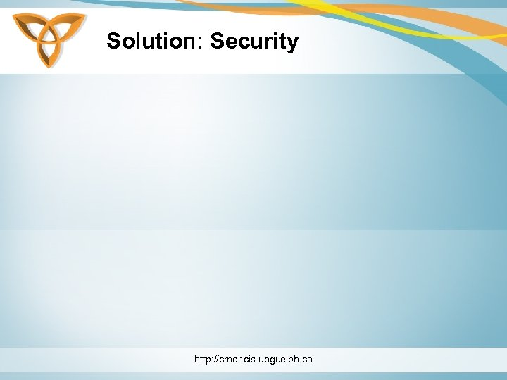 Solution: Security http: //cmer. cis. uoguelph. ca