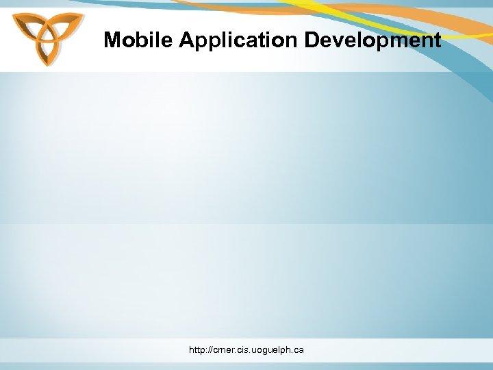 Mobile Application Development http: //cmer. cis. uoguelph. ca