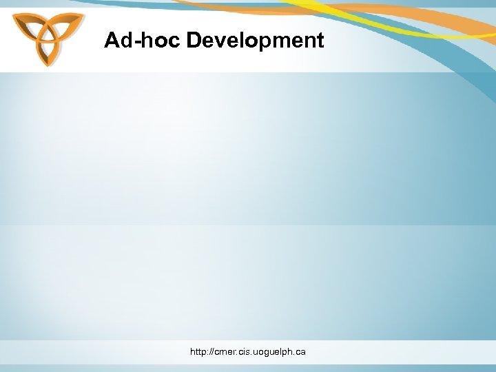 Ad-hoc Development http: //cmer. cis. uoguelph. ca