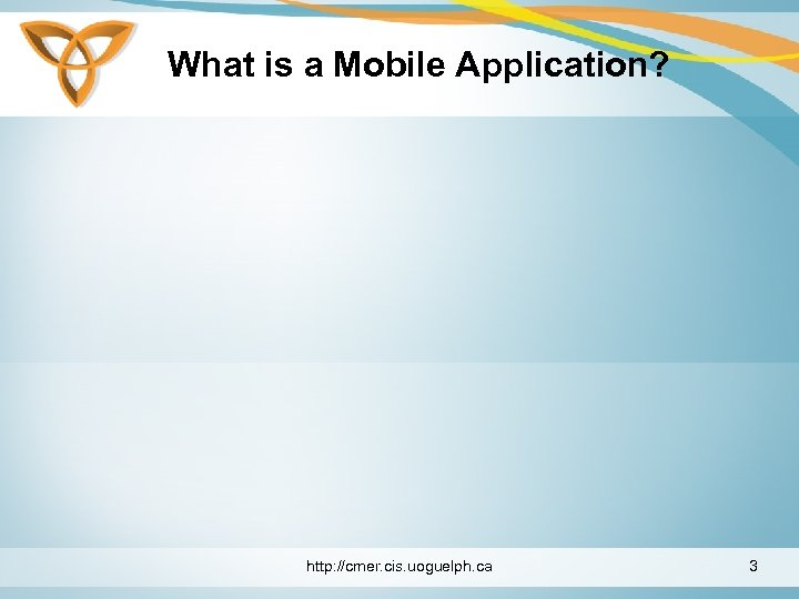 What is a Mobile Application? http: //cmer. cis. uoguelph. ca 3