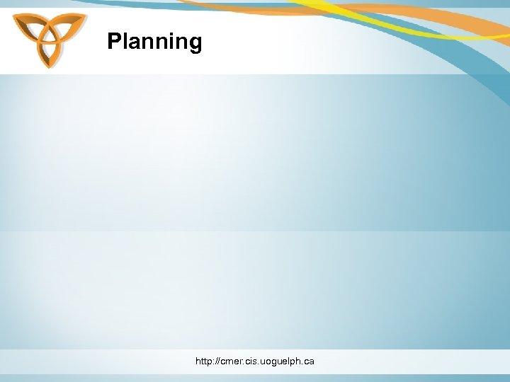 Planning http: //cmer. cis. uoguelph. ca
