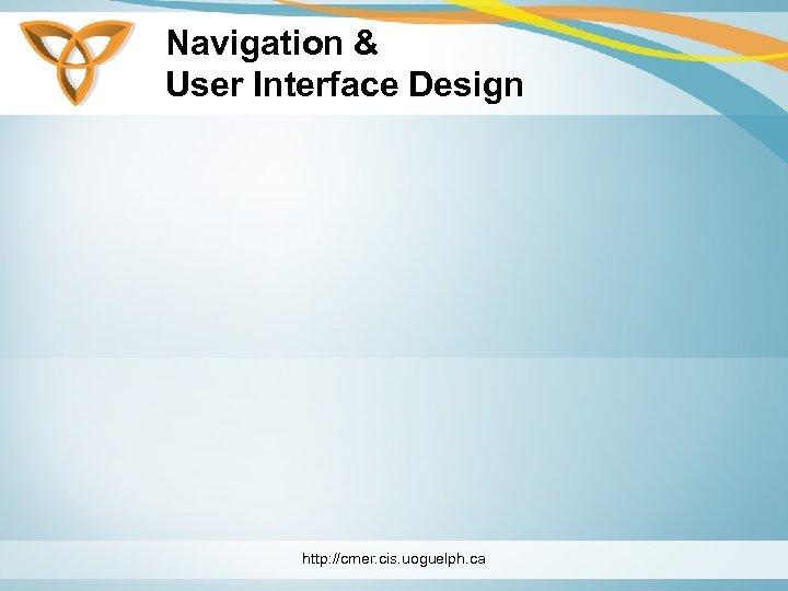 Navigation & User Interface Design http: //cmer. cis. uoguelph. ca