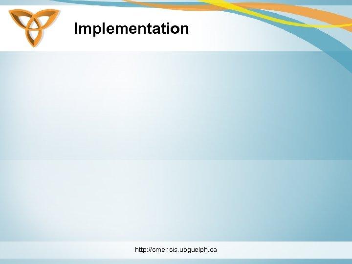 Implementation http: //cmer. cis. uoguelph. ca