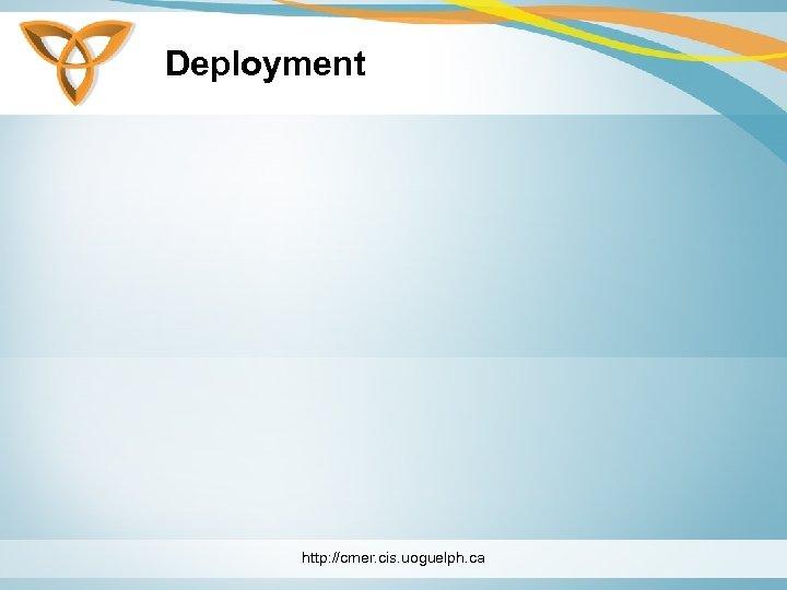 Deployment http: //cmer. cis. uoguelph. ca