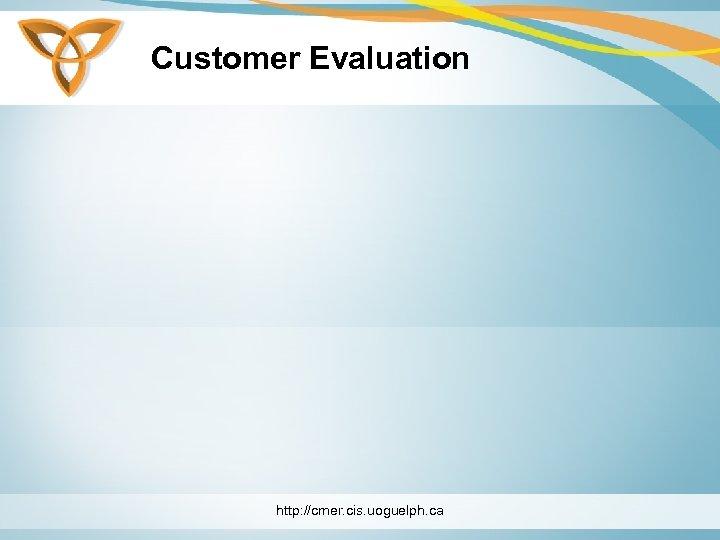 Customer Evaluation http: //cmer. cis. uoguelph. ca