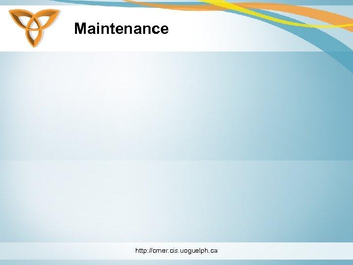 Maintenance http: //cmer. cis. uoguelph. ca