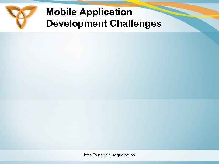 Mobile Application Development Challenges http: //cmer. cis. uoguelph. ca