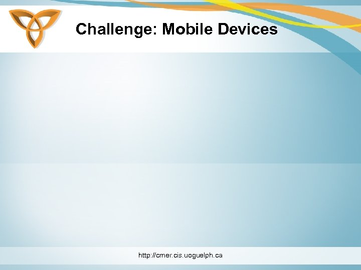 Challenge: Mobile Devices http: //cmer. cis. uoguelph. ca