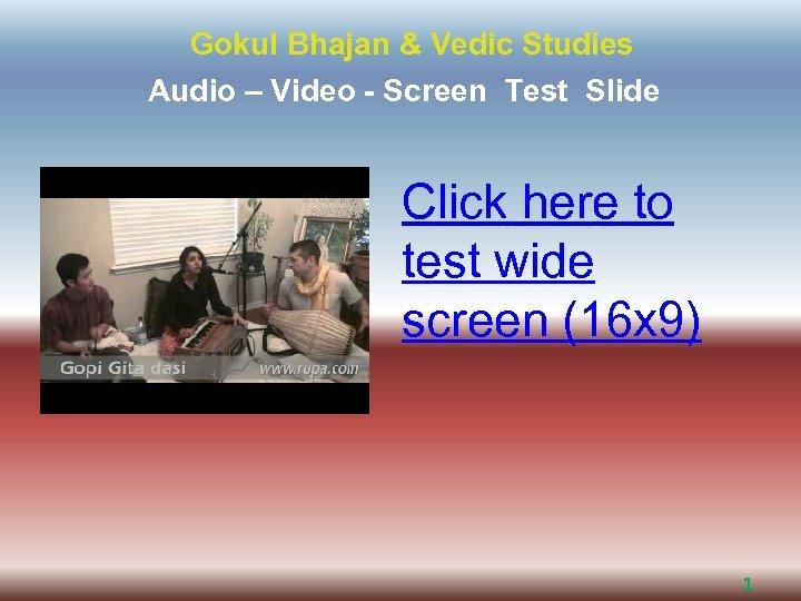 Gokul Bhajan & Vedic Studies Audio – Video - Screen Test Slide Click here