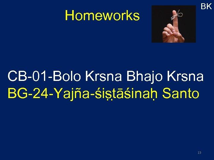 Homeworks BK CB-01 -Bolo Krsna Bhajo Krsna BG-24 -Yajña-śis t āśinah Santo 13