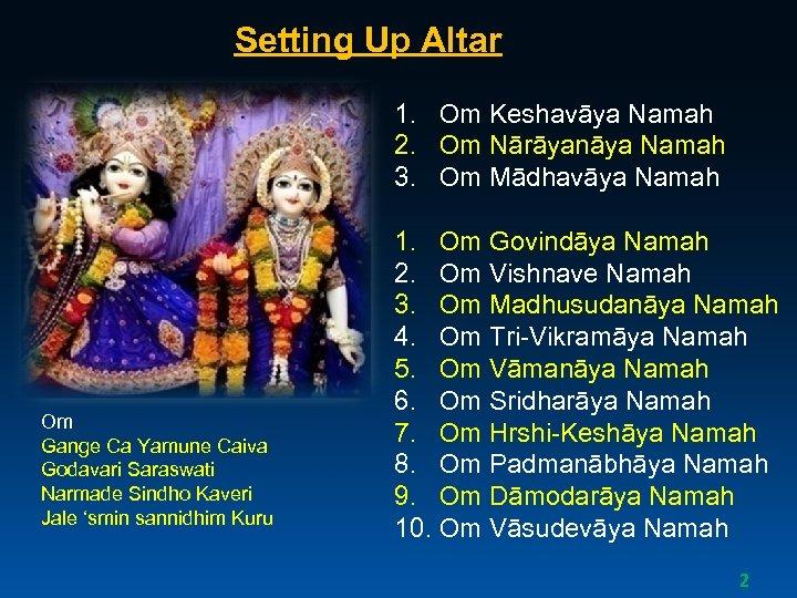 Setting Up Altar 1. Om Keshavāya Namah 2. Om Nārāyanāya Namah 3. Om Mādhavāya