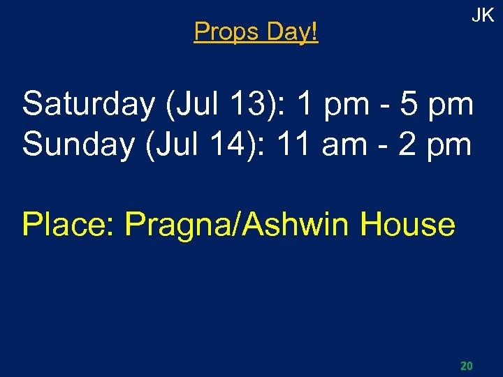 Props Day! JK Saturday (Jul 13): 1 pm - 5 pm Sunday (Jul 14):