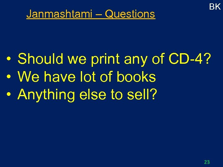 Janmashtami – Questions BK • Should we print any of CD-4? • We have