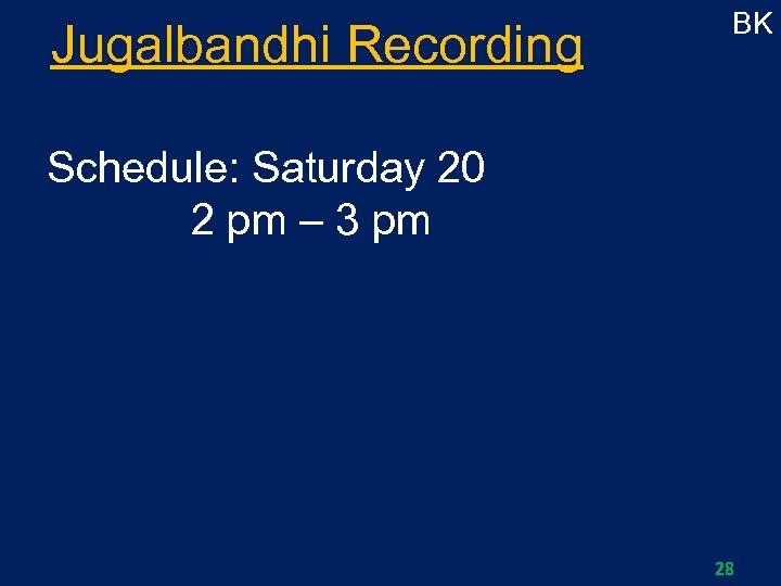 Jugalbandhi Recording BK Schedule: Saturday 20 2 pm – 3 pm 28