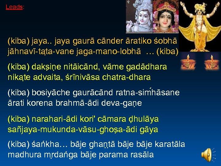 Leads: (kiba) jaya. . jaya gaurā cānder āratiko śobhā jāhnavī-tat a-vane jaga-mano-lobhā … (kiba)
