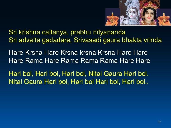 Sri krishna caitanya, prabhu nityananda Sri advaita gadadara, Srivasadi gaura bhakta vrinda Hare Krsna