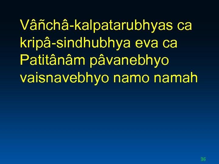Vâñchâ-kalpatarubhyas ca kripâ-sindhubhya eva ca Patitânâm pâvanebhyo vaisnavebhyo namah 36
