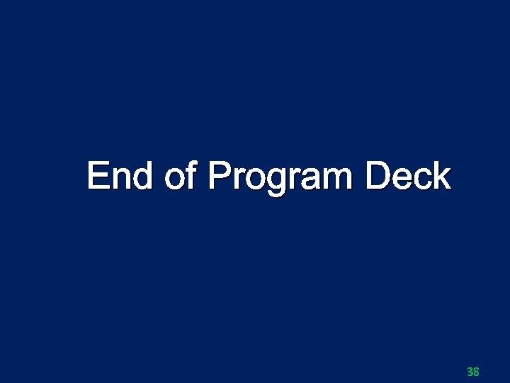 End of Program Deck 38