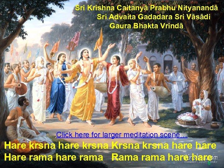 Sri Krishna Caitanyā Prabhu Nityanandā Sri Advaita Gadadara Sri Vāsādi Gaura Bhakta Vrindā Click