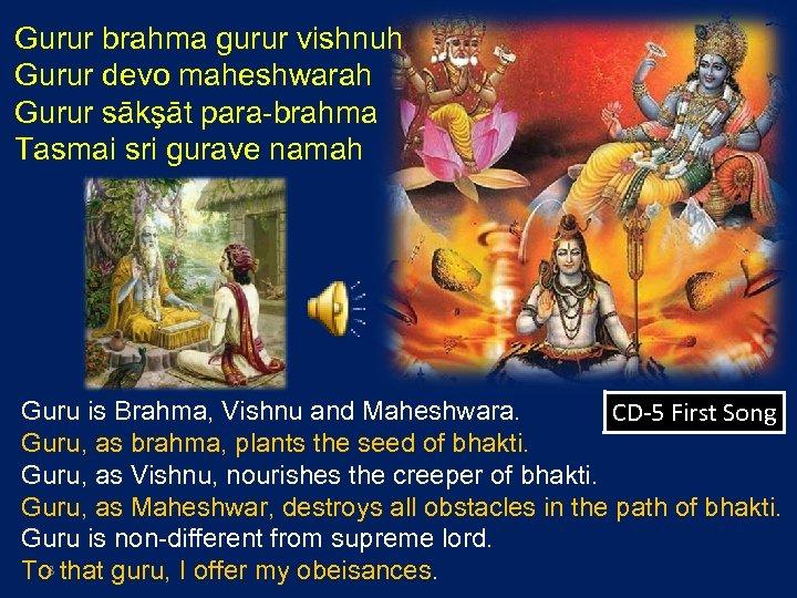 Gurur brahma gurur vishnuh Gurur devo maheshwarah Gurur sākşāt para-brahma Tasmai sri gurave namah
