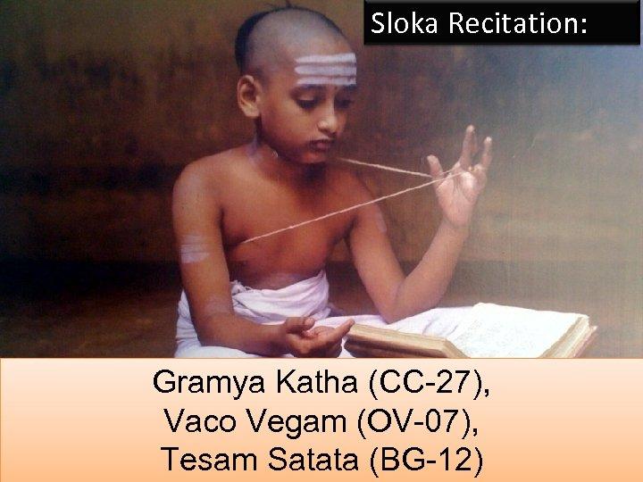 Sloka Recitation: Gramya Katha (CC-27), Vaco Vegam (OV-07), Tesam Satata (BG-12) 9