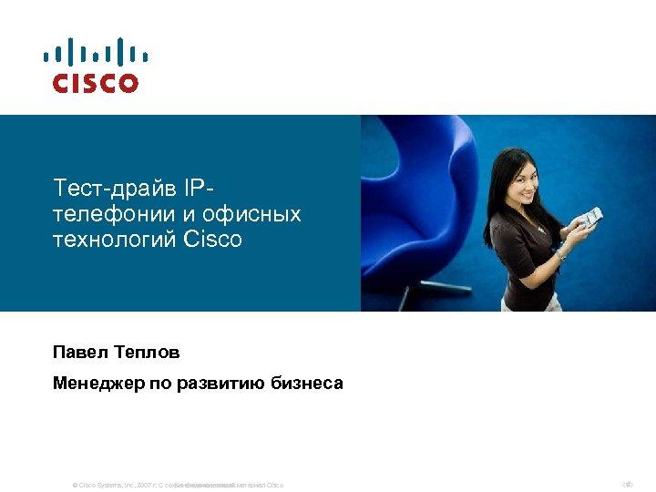 Тест-драйв IPтелефонии и офисных технологий Cisco Павел Теплов Менеджер по развитию бизнеса © Cisco