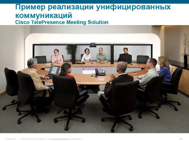 Пример реализации унифицированных коммуникаций Cisco Tele. Presence Meeting Solution UCMarch 07 © Cisco Systems,