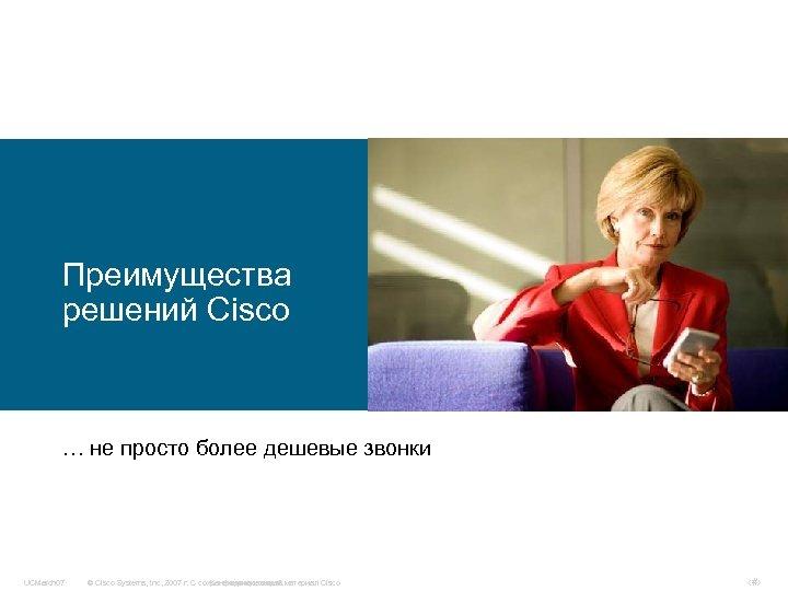 Преимущества решений Cisco … не просто более дешевые звонки UCMarch 07 © Cisco Systems,