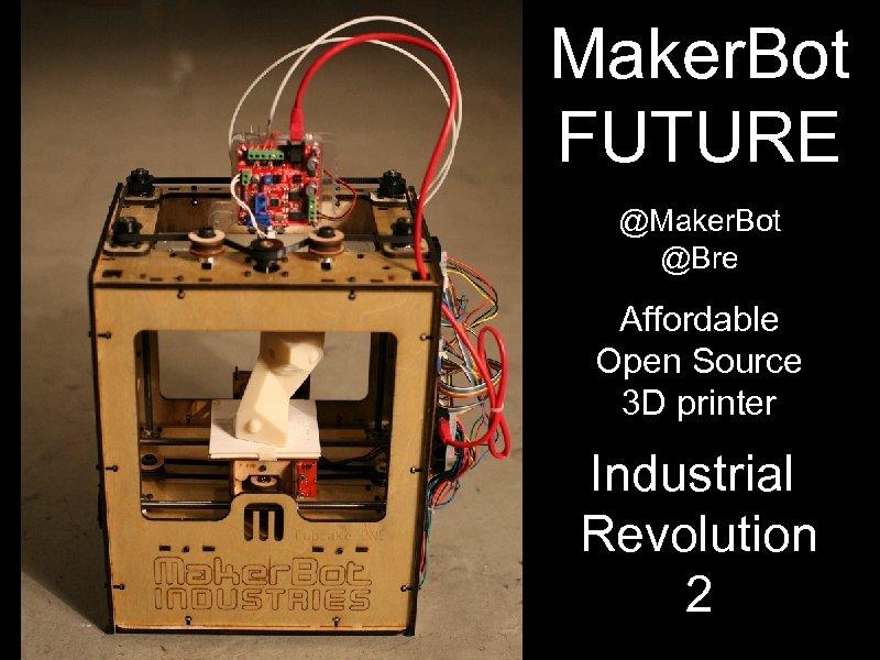 Maker. Bot FUTURE @Maker. Bot @Bre Affordable Open Source 3 D printer Industrial Revolution