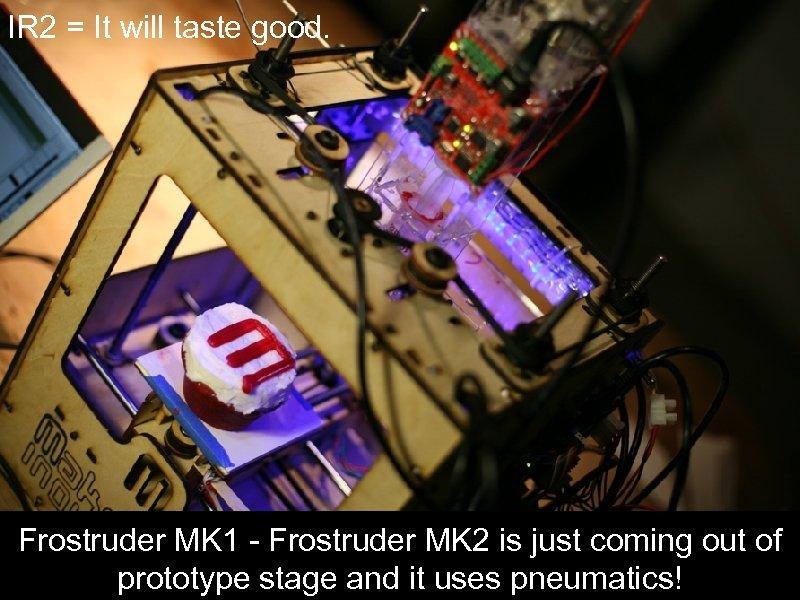 IR 2 = It will taste good. Frostruder MK 1 - Frostruder MK 2