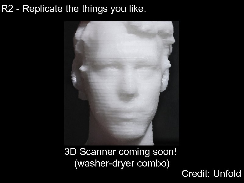 IR 2 - Replicate things you like. 3 D Scanner coming soon! (washer-dryer combo)